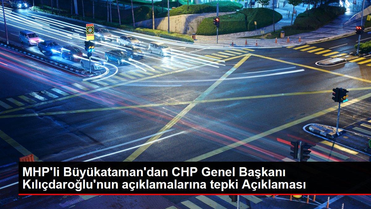 MHP'li Büyükataman'dan CHP Genel Başkanı Kılıçdaroğlu'nun açıklamalarına tepki Açıklaması