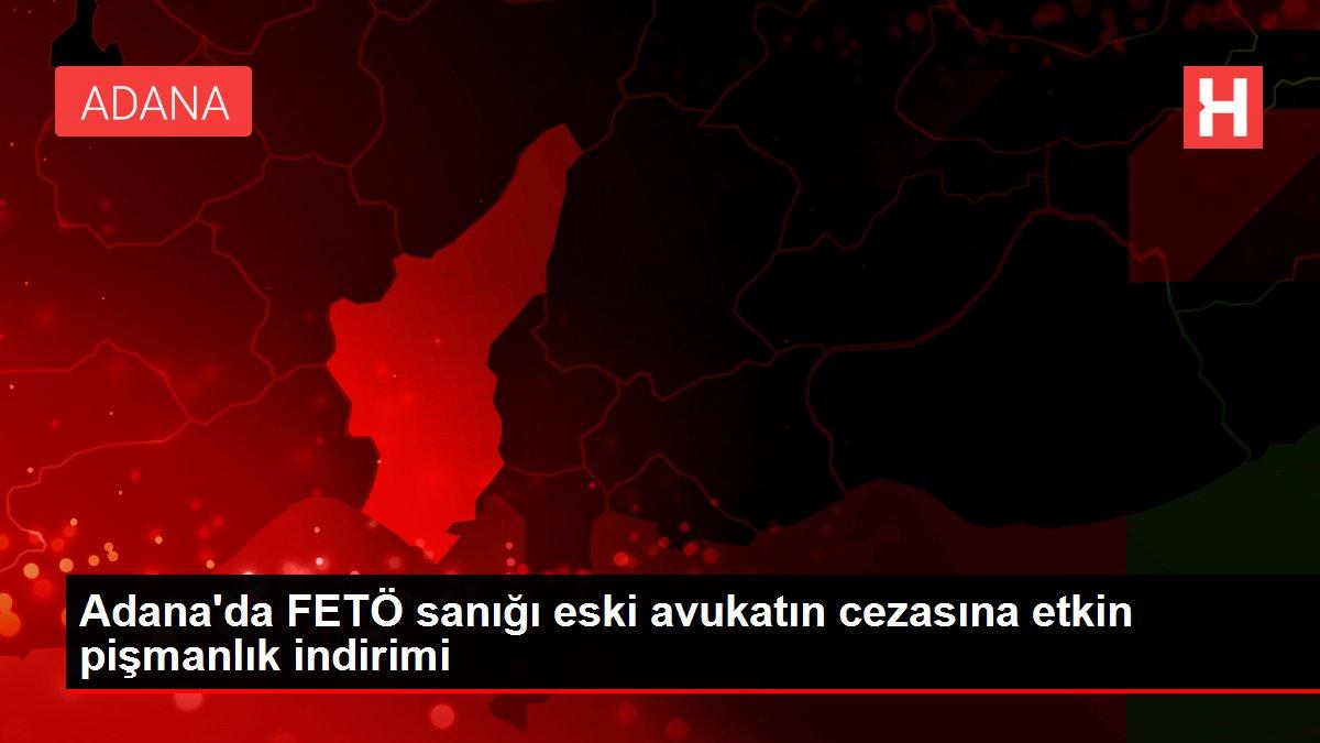 Adana'da FETÖ sanığı eski avukatın cezasına etkin pişmanlık indirimi