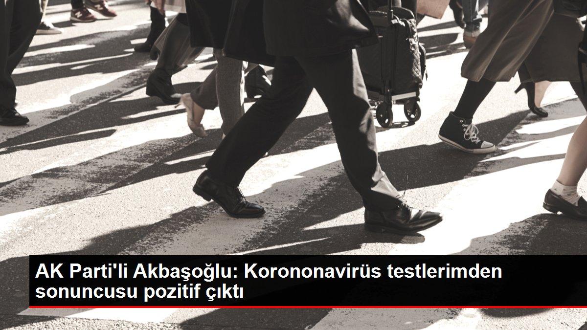 ?AK Parti'li Akbaşoğlu: Korononavirüs testlerimden sonuncusu pozitif çıktı