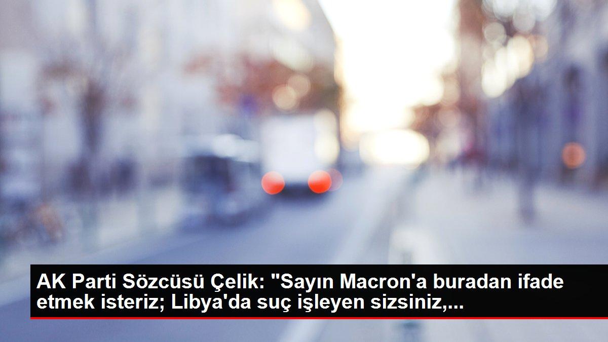 AK Parti Sözcüsü Çelik: 'Sayın Macron'a buradan ifade etmek isteriz; Libya'da suç işleyen sizsiniz,...