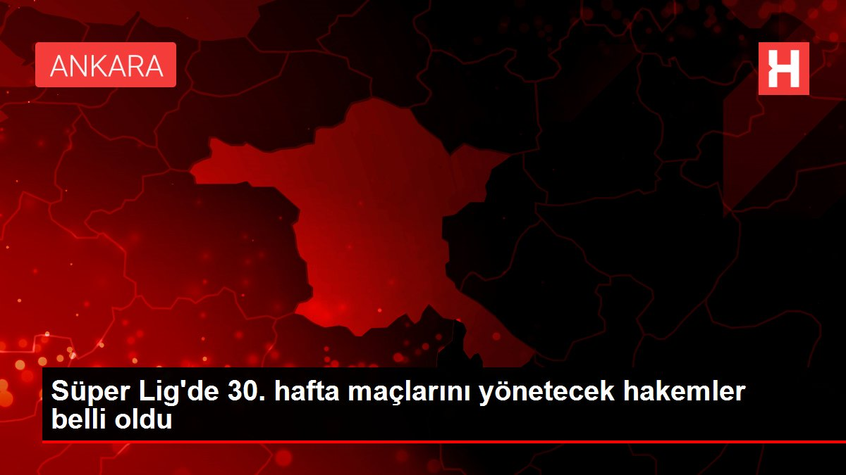 Süper Lig'de 30. hafta maçlarını yönetecek hakemler belli oldu