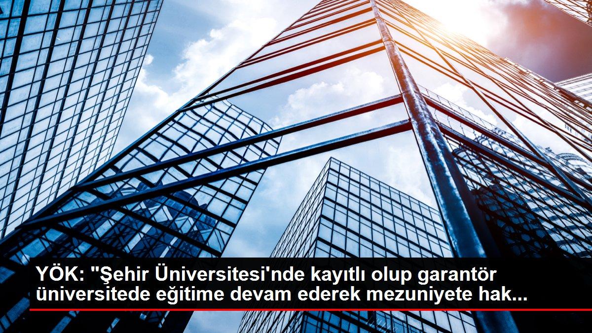 YÖK: 'Şehir Üniversitesi'nde kayıtlı olup garantör üniversitede eğitime devam ederek mezuniyete hak...