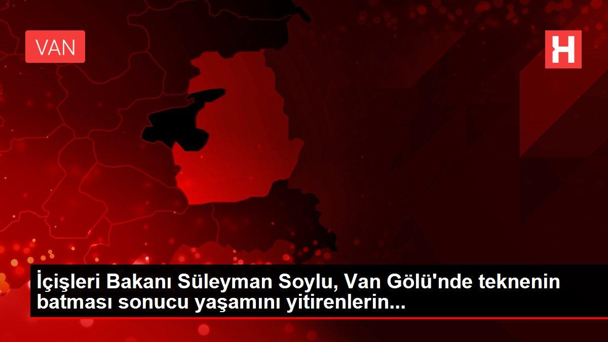 İçişleri Bakanı Süleyman Soylu, Van Gölü'nde teknenin batması sonucu yaşamını yitirenlerin...