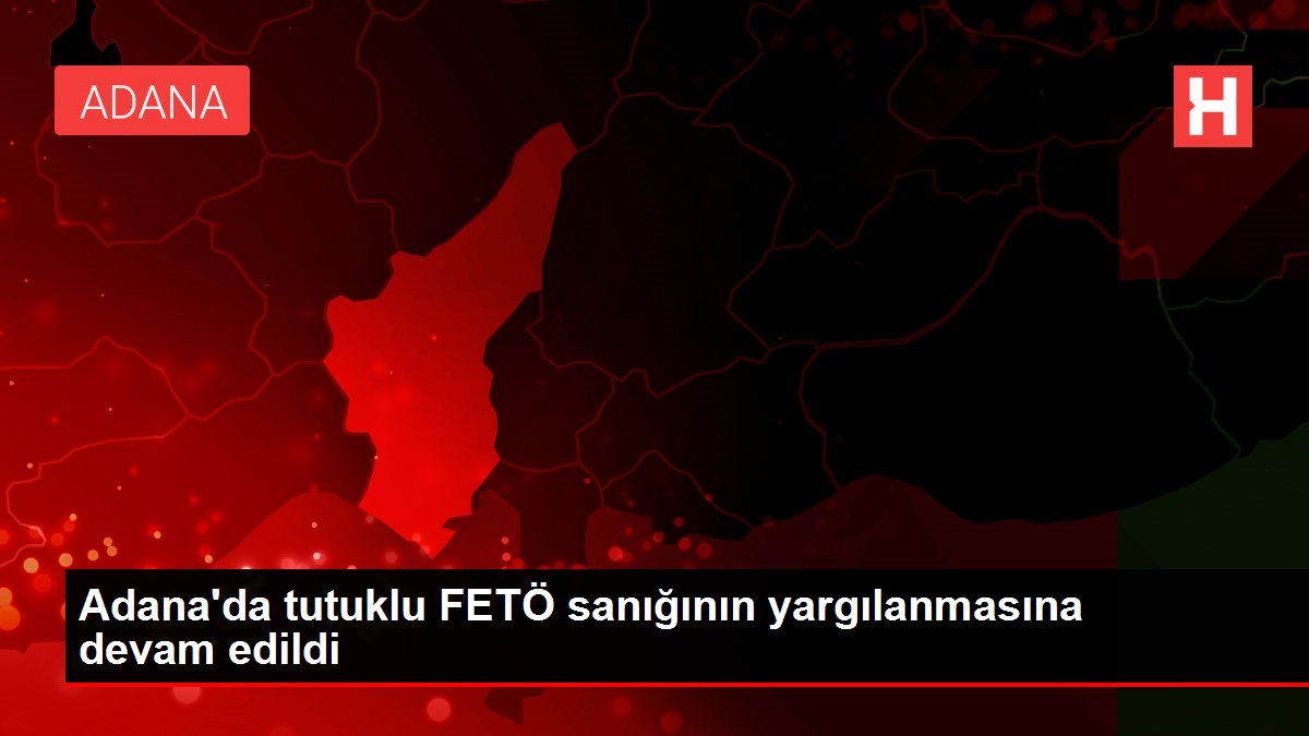 Adana'da tutuklu FETÖ sanığının yargılanmasına devam edildi