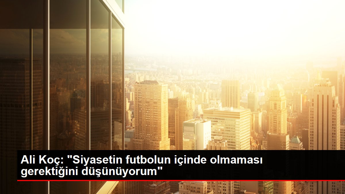 Son Dakika   Ali Koç: