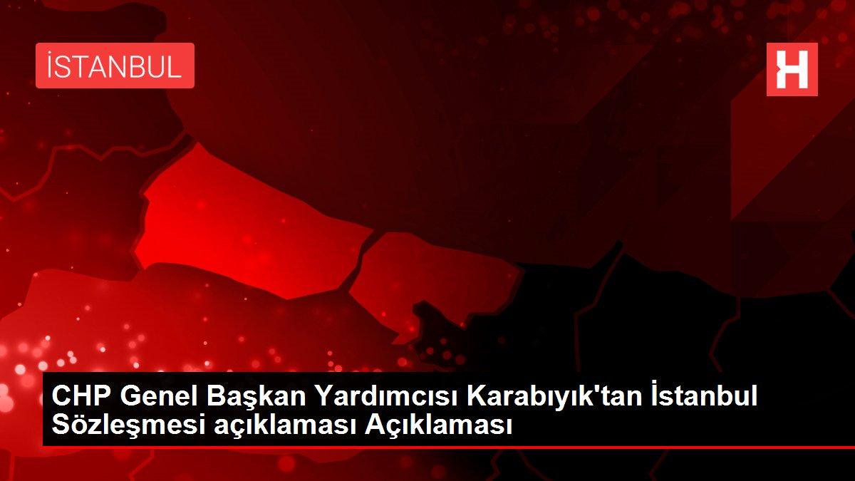 CHP Genel Başkan Yardımcısı Karabıyık'tan İstanbul Sözleşmesi açıklaması Açıklaması