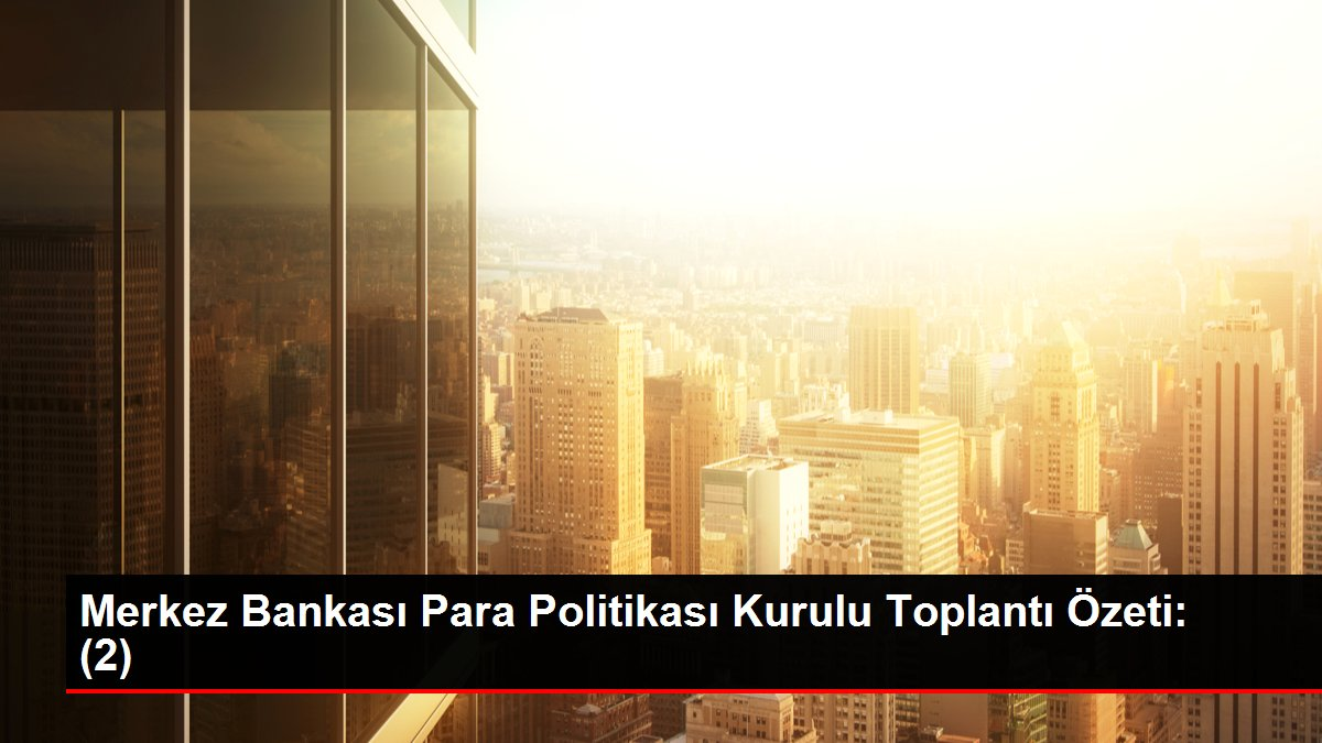 Merkez Bankası Para Politikası Kurulu Toplantı Özeti: (2)