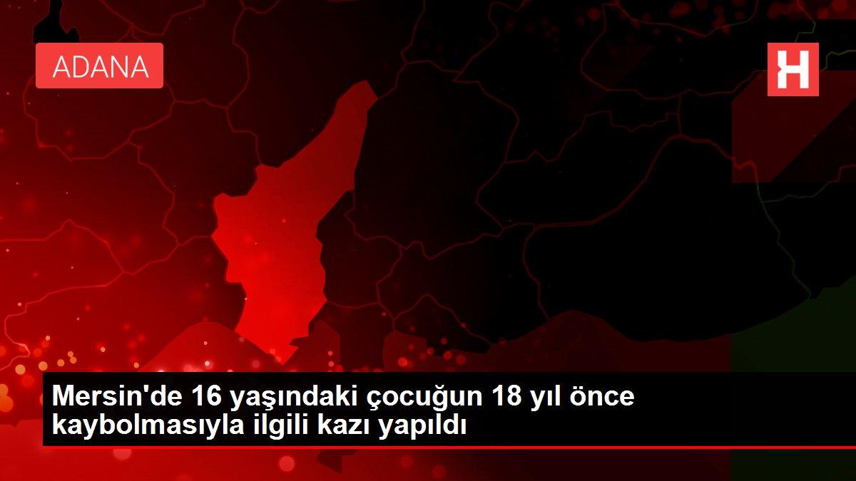 Mersin'de 16 yaşındaki çocuğun 18 yıl önce kaybolmasıyla ilgili kazı yapıldı