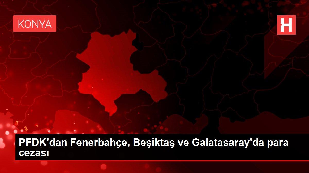PFDK'dan Fenerbahçe, Beşiktaş ve Galatasaray'da para cezası