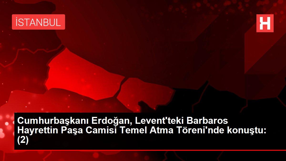 Cumhurbaşkanı Erdoğan, Levent'teki Barbaros Hayrettin Paşa Camisi Temel Atma Töreni'nde konuştu: (2)
