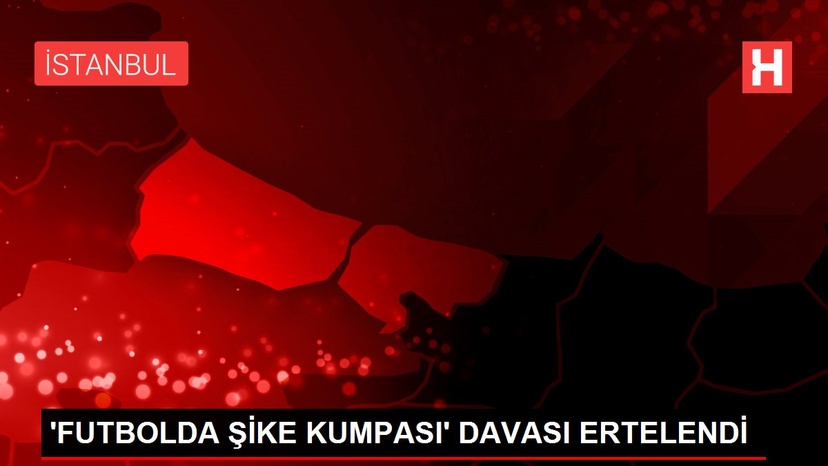 'FUTBOLDA ŞİKE KUMPASI' DAVASI ERTELENDİ