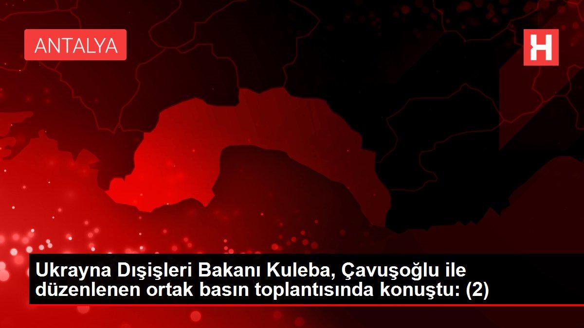 Ukrayna Dışişleri Bakanı Kuleba, Çavuşoğlu ile düzenlenen ortak basın toplantısında konuştu: (2)