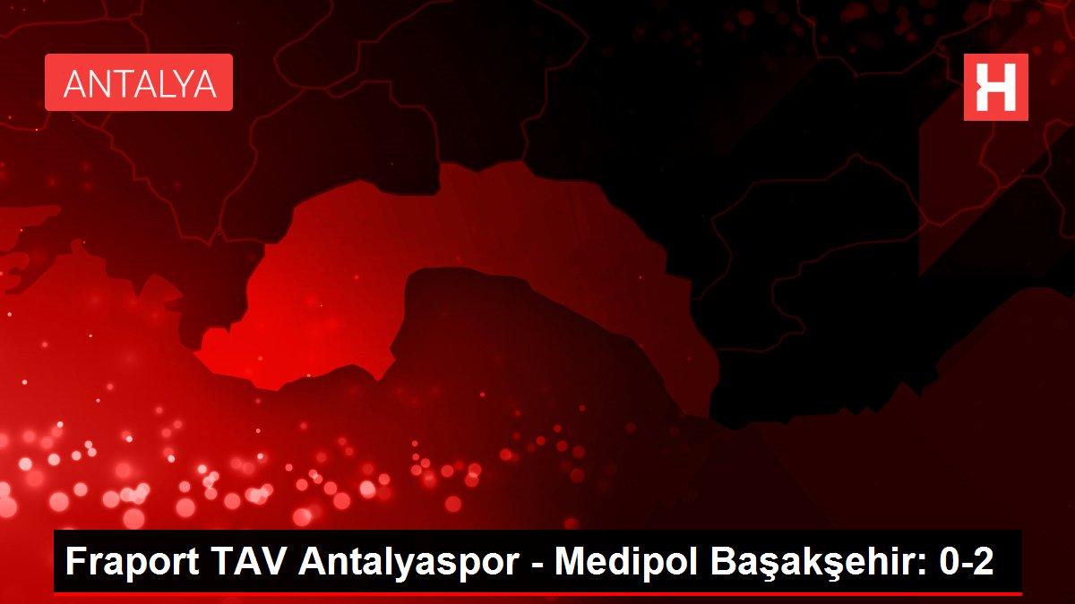 Fraport TAV Antalyaspor - Medipol Başakşehir: 0-2