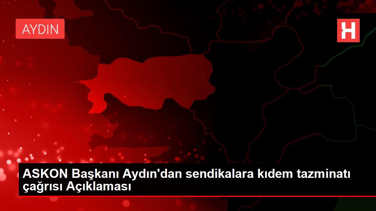 ASKON Başkanı Aydın'dan sendikalara kıdem tazminatı çağrısı Açıklaması