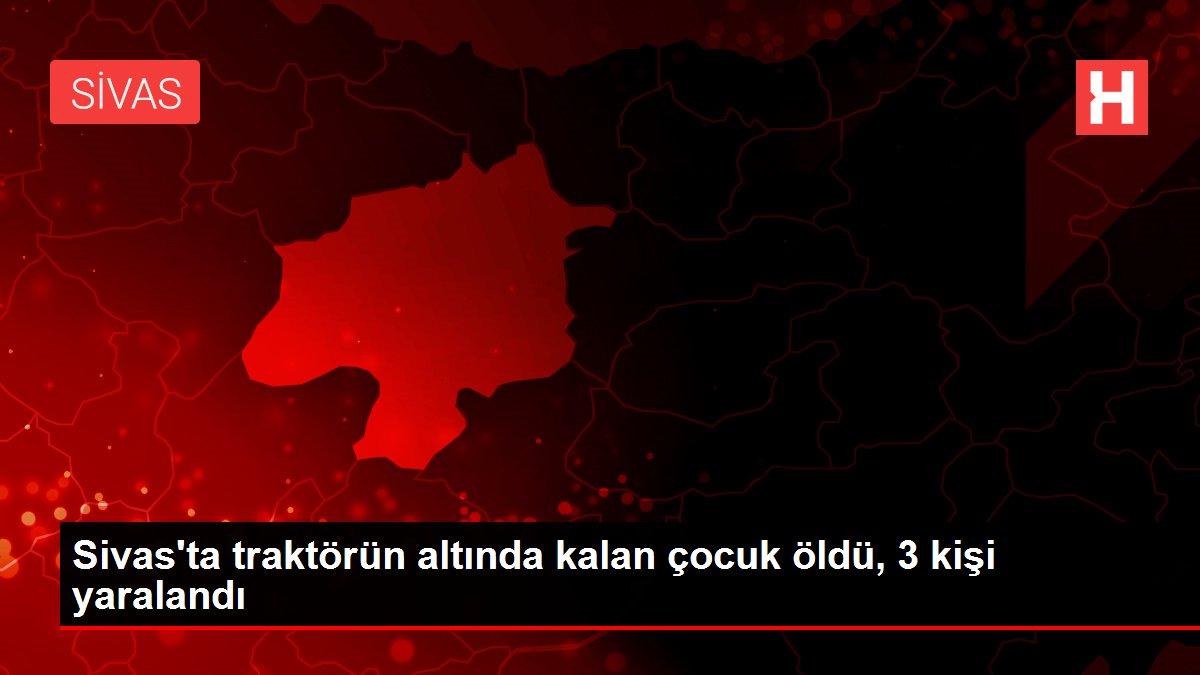 Sivas'ta traktörün altında kalan çocuk öldü, 3 kişi yaralandı