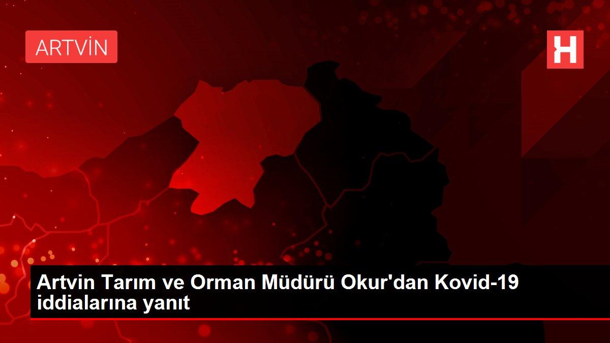 Artvin Tarım ve Orman Müdürü Okur'dan Kovid-19 iddialarına yanıt