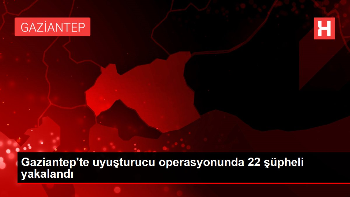 Gaziantep'te uyuşturucu operasyonunda 22 şüpheli yakalandı