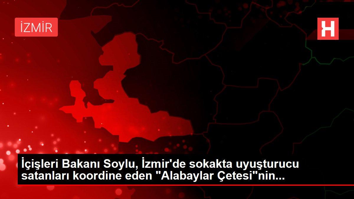 İçişleri Bakanı Soylu, İzmir'de sokakta uyuşturucu satanları koordine eden