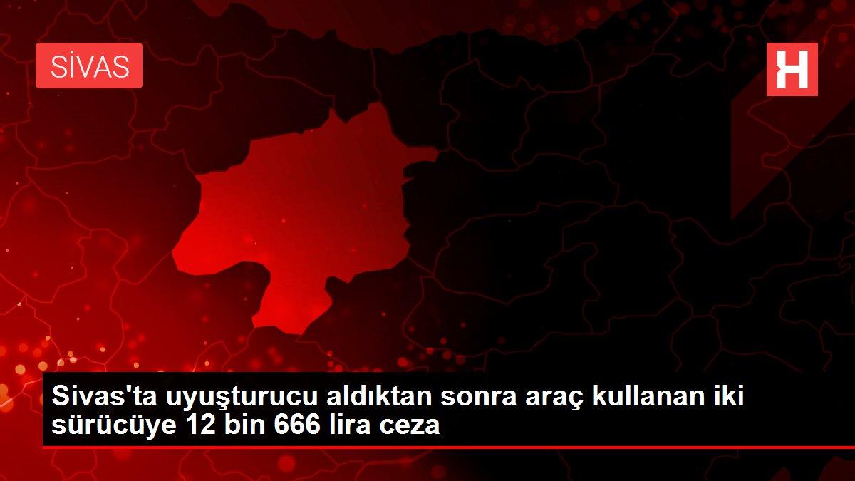 Sivas'ta uyuşturucu aldıktan sonra araç kullanan iki sürücüye 12 bin 666 lira ceza