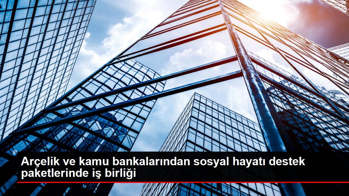 Arçelik ve kamu bankalarından sosyal hayatı destek paketlerinde iş birliği