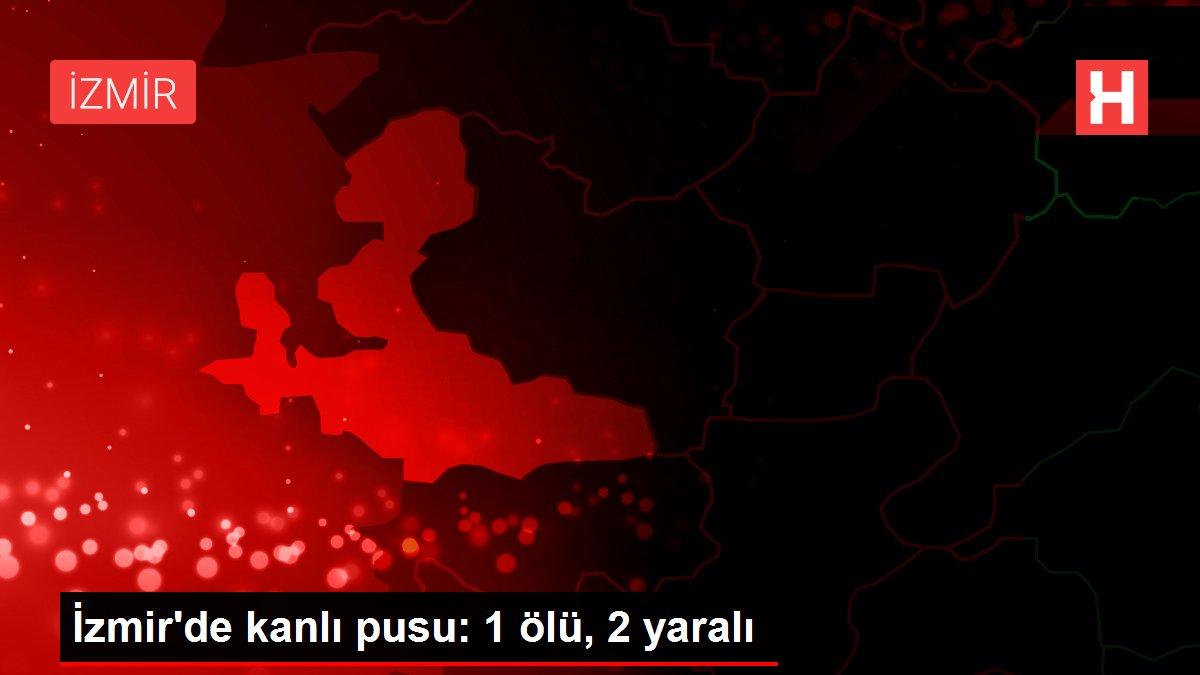 İzmir'de kanlı pusu: 1 ölü, 2 yaralı