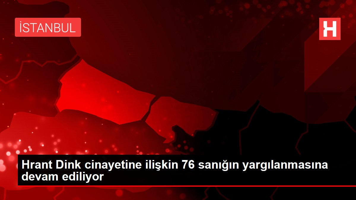 Hrant Dink cinayetine ilişkin 76 sanığın yargılanmasına devam ediliyor