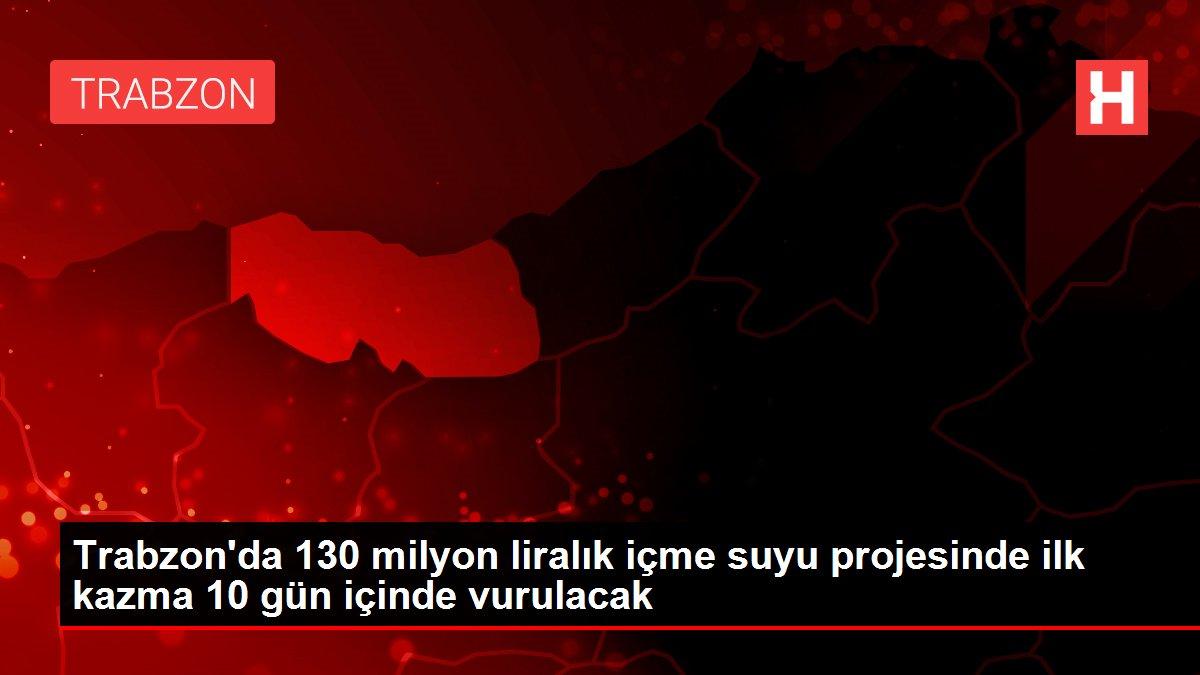 Trabzon'da 130 milyon liralık içme suyu projesinde ilk kazma 10 gün içinde vurulacak