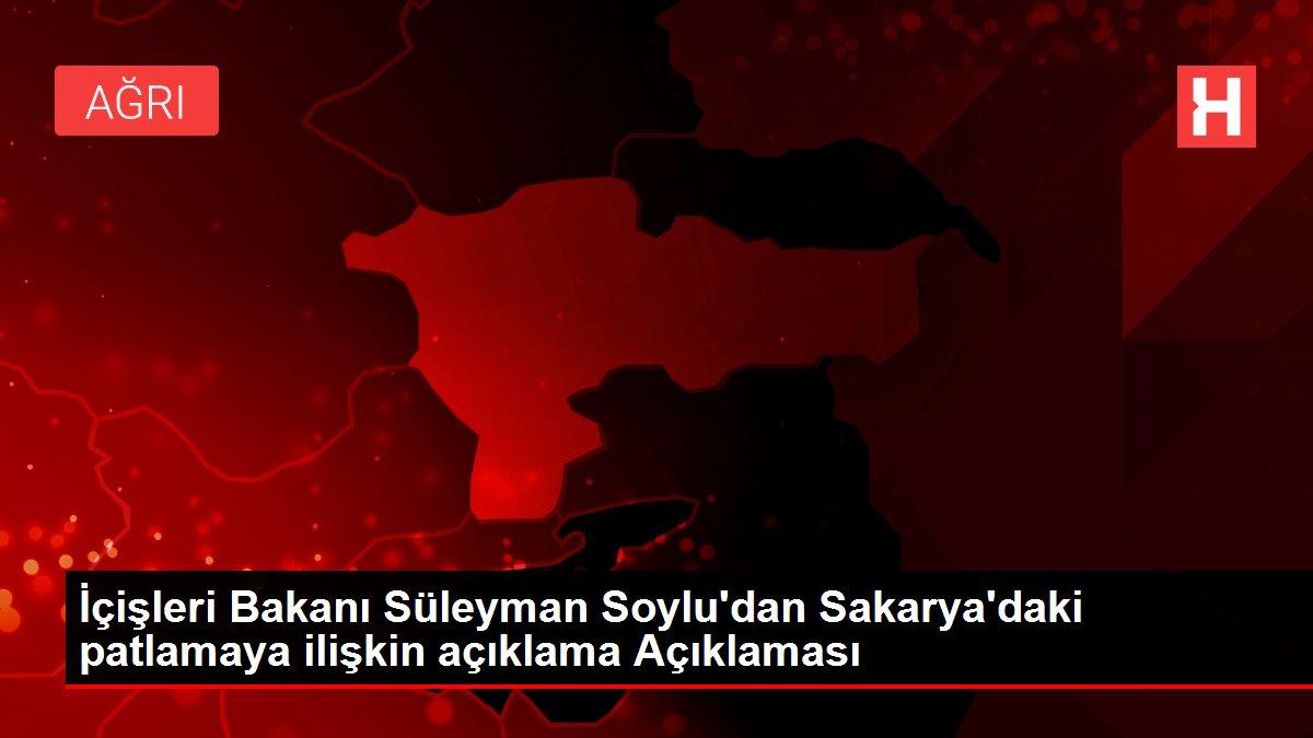 İçişleri Bakanı Süleyman Soylu'dan Sakarya'daki patlamaya ilişkin açıklama Açıklaması