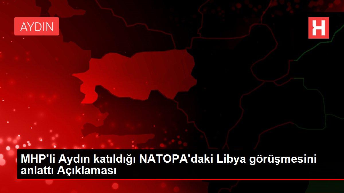 MHP'li Aydın katıldığı NATOPA'daki Libya görüşmesini anlattı Açıklaması