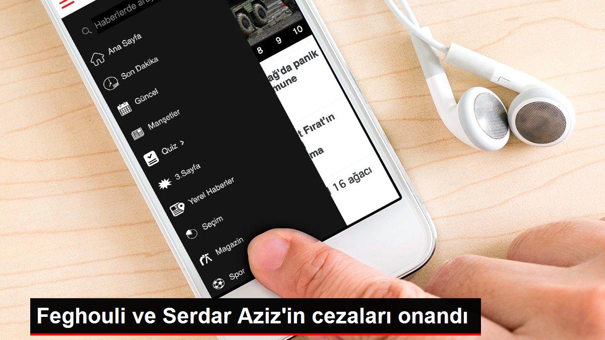 Feghouli ve Serdar Aziz'in cezaları onandı