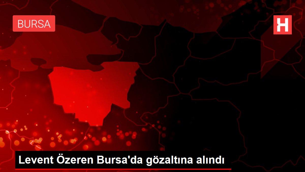 Levent Özeren Bursa'da gözaltına alındı