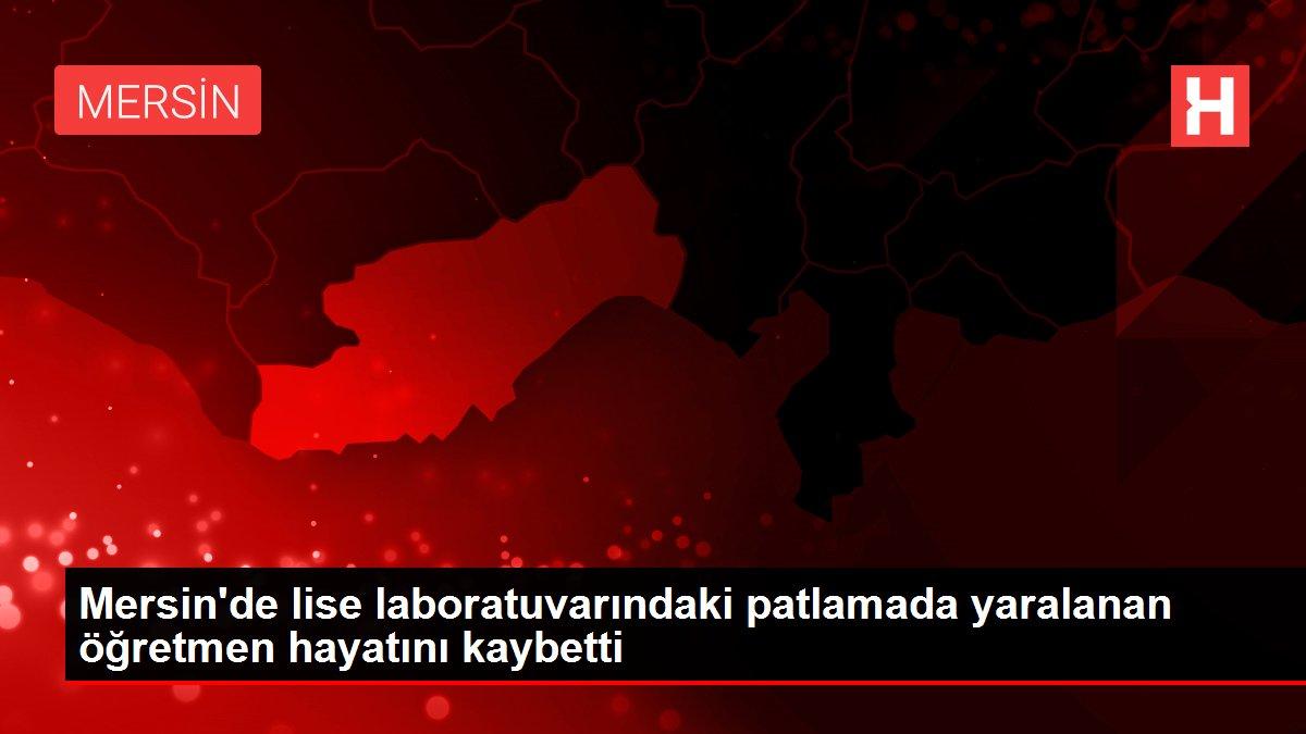 Mersin'de lise laboratuvarındaki patlamada yaralanan öğretmen hayatını kaybetti