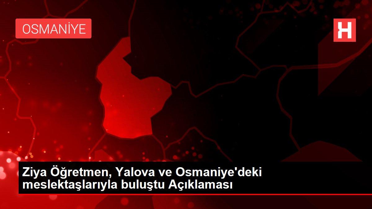 Ziya Öğretmen, Yalova ve Osmaniye'deki meslektaşlarıyla buluştu Açıklaması