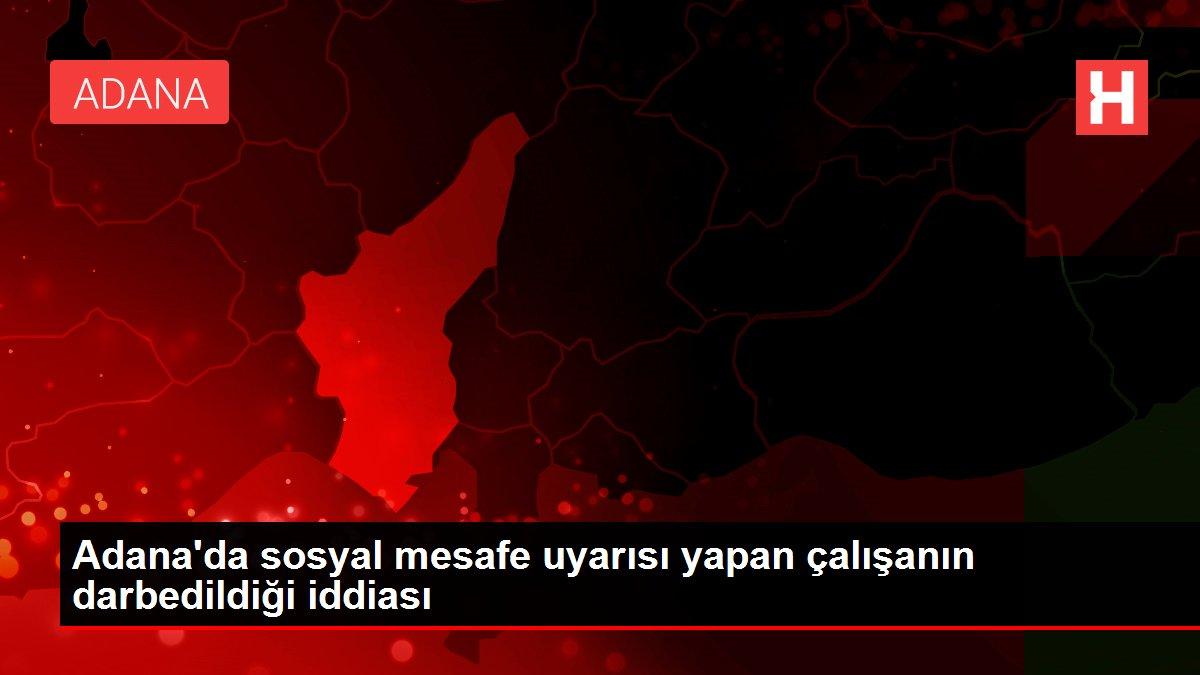 Adana'da sosyal mesafe uyarısı yapan çalışanın darbedildiği iddiası