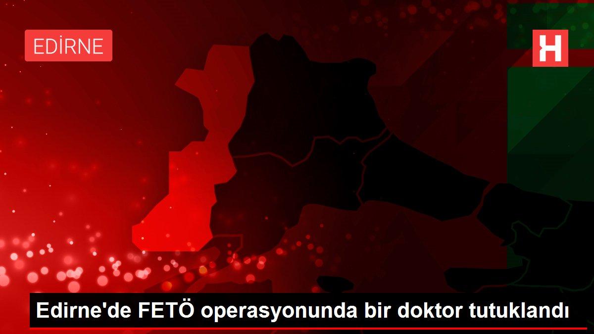 Edirne de FETÖ operasyonunda bir doktor tutuklandı