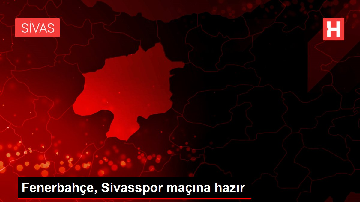 Fenerbahçe, Sivasspor maçına hazır