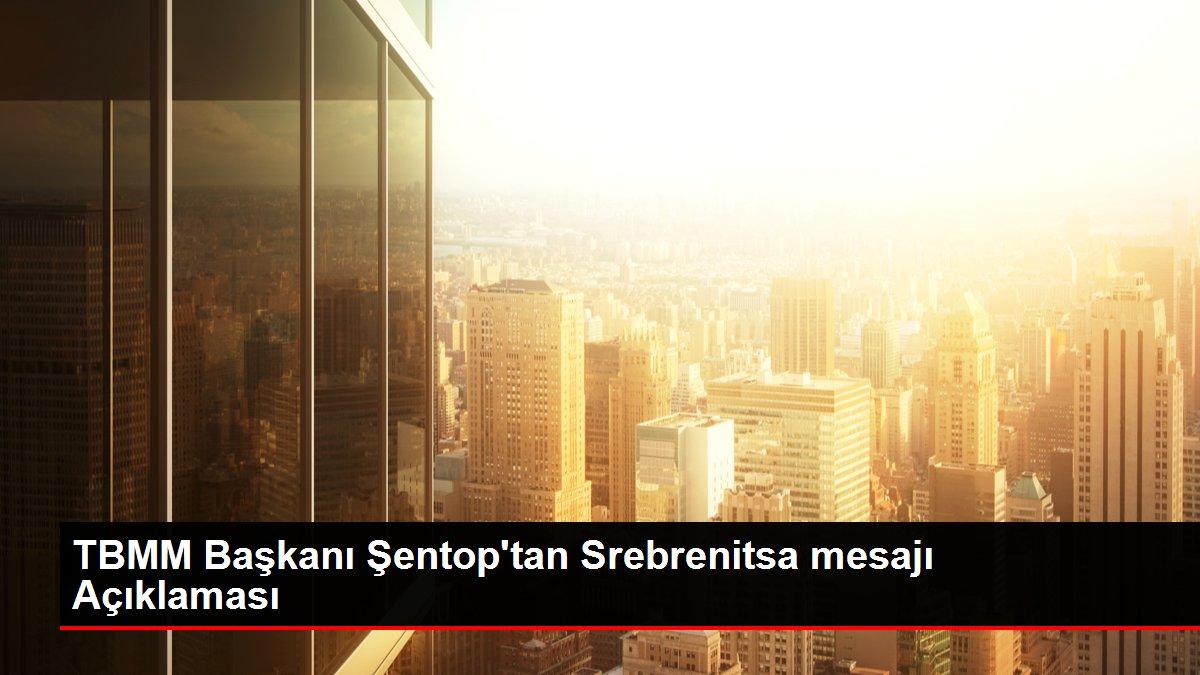 TBMM Başkanı Şentop'tan Srebrenitsa mesajı Açıklaması