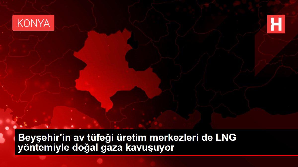 Beyşehir'in av tüfeği üretim merkezleri de LNG yöntemiyle doğal gaza kavuşuyor