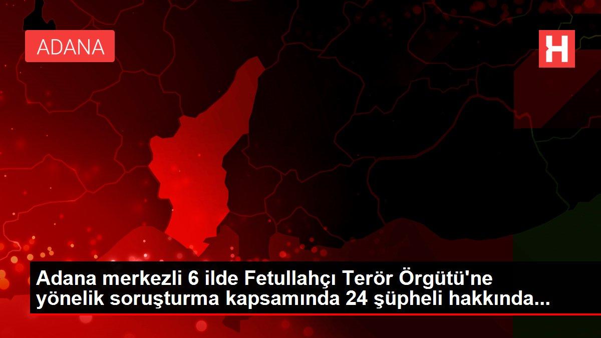 Son dakika! Adana merkezli 6 ilde Fetullahçı Terör Örgütü'ne yönelik soruşturma kapsamında 24 şüpheli hakkında...