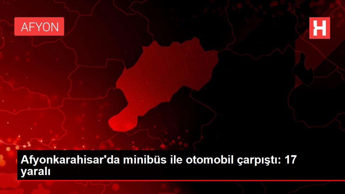 Afyonkarahisar'da minibüs ile otomobil çarpıştı: 17 yaralı