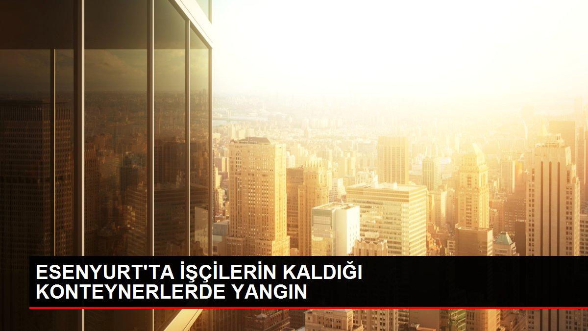ESENYURT'TA İŞÇİLERİN KALDIĞI KONTEYNERLERDE YANGIN