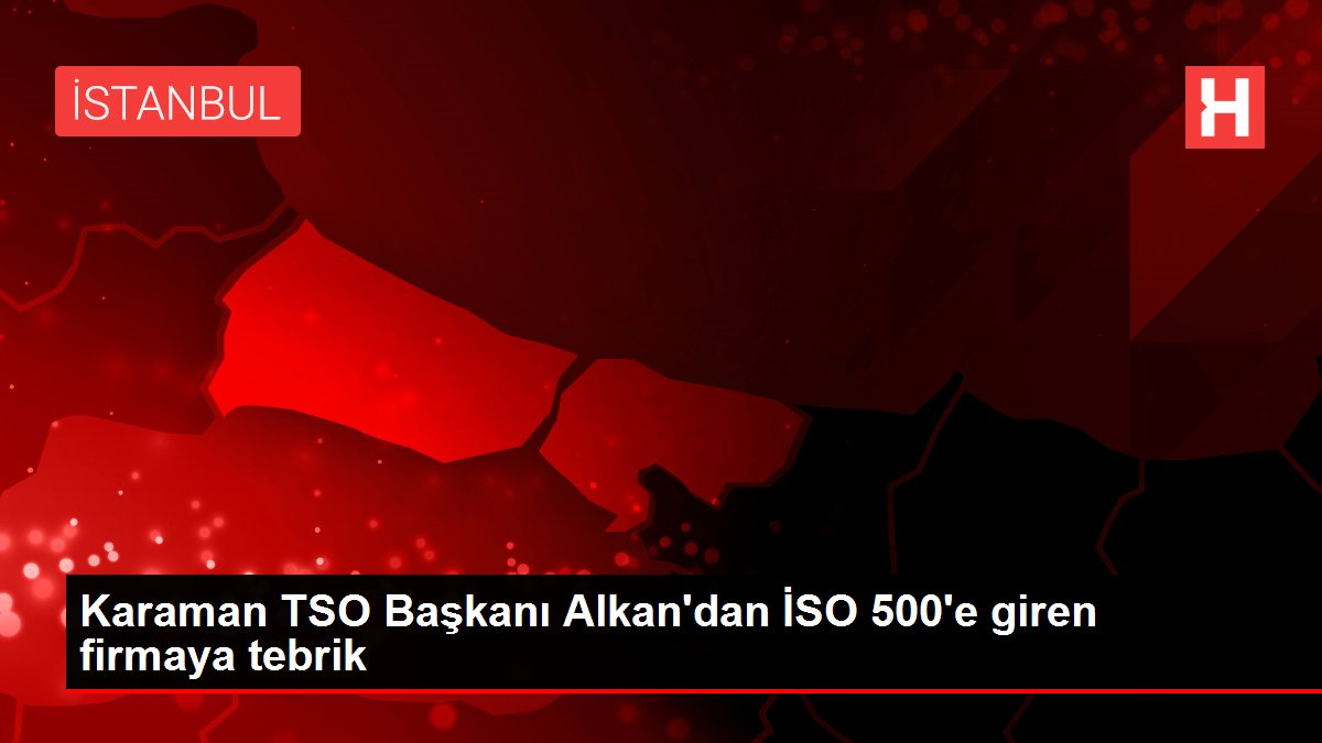 Karaman TSO Başkanı Alkan'dan İSO 500'e giren firmaya tebrik