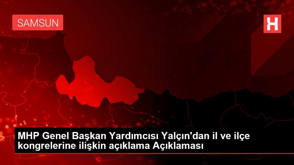 MHP Genel Başkan Yardımcısı Yalçın'dan il ve ilçe kongrelerine ilişkin açıklama Açıklaması