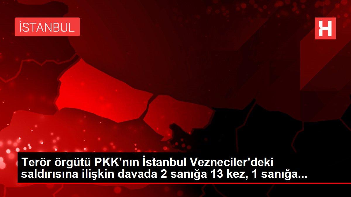 Son dakika haberleri... Terör örgütü PKK'nın İstanbul Vezneciler'deki saldırısına ilişkin davada 2 sanığa 13 kez, 1 sanığa...