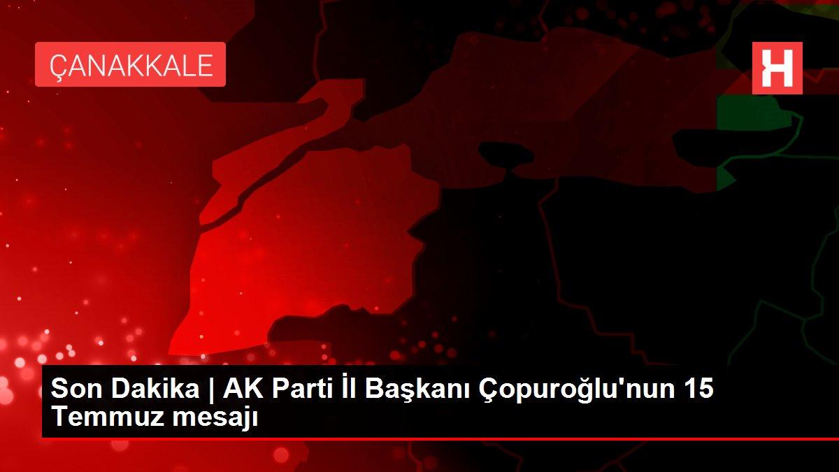 Son Dakika | AK Parti İl Başkanı Çopuroğlu'nun 15 Temmuz mesajı