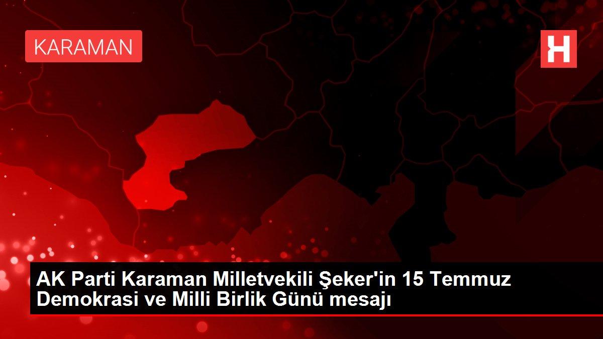 AK Parti Karaman Milletvekili Şeker'in 15 Temmuz Demokrasi ve Milli Birlik Günü mesajı