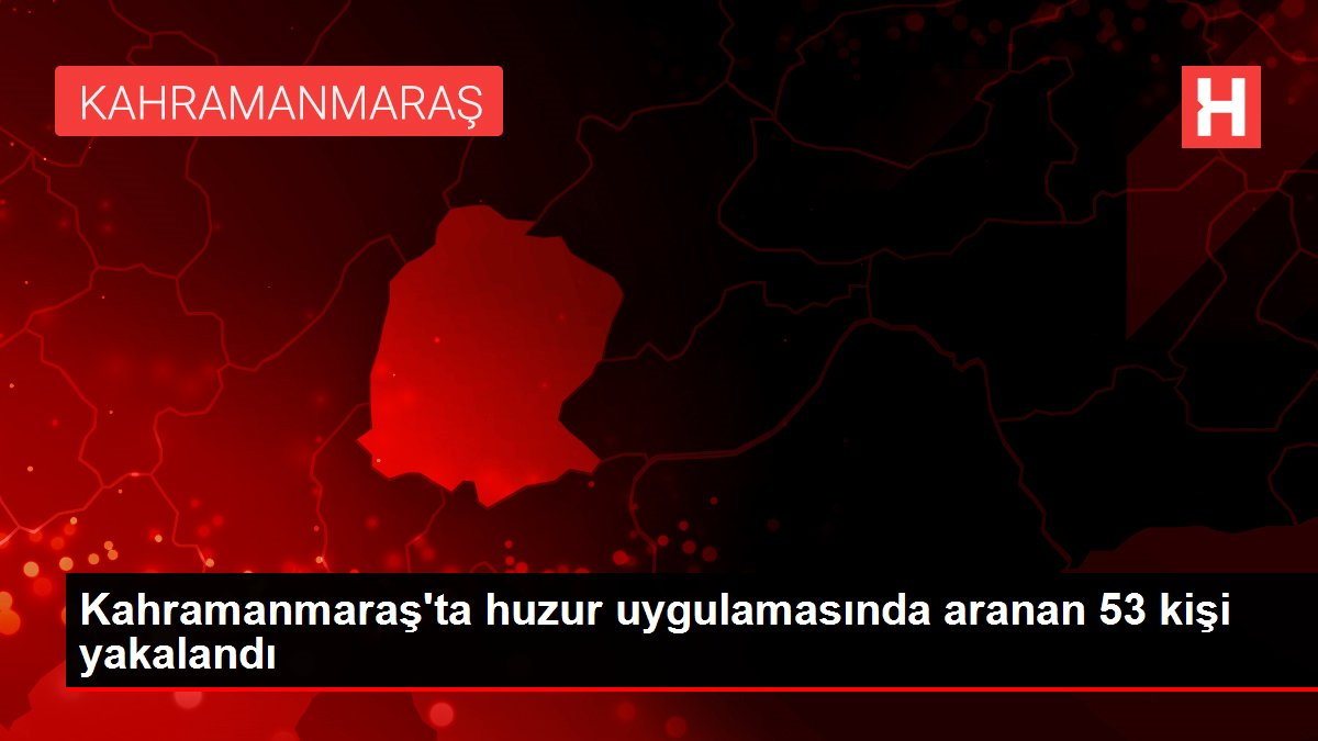 Son dakika haber... Kahramanmaraş'ta huzur uygulamasında aranan 53 kişi yakalandı