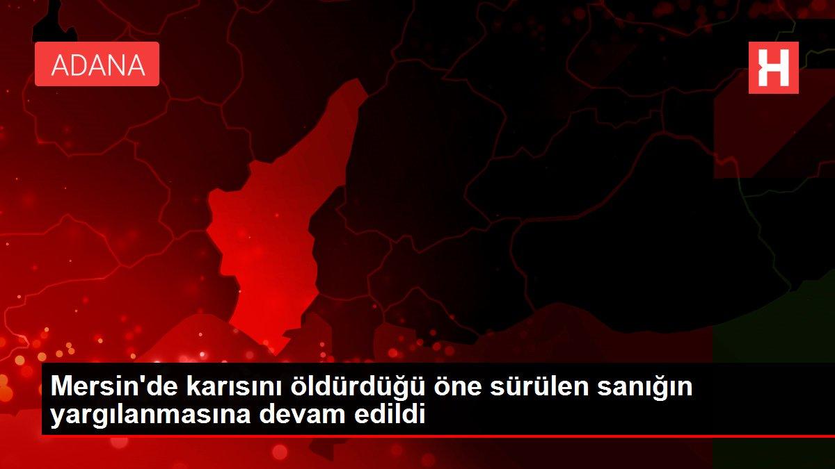 Mersin'de karısını öldürdüğü öne sürülen sanığın yargılanmasına devam edildi