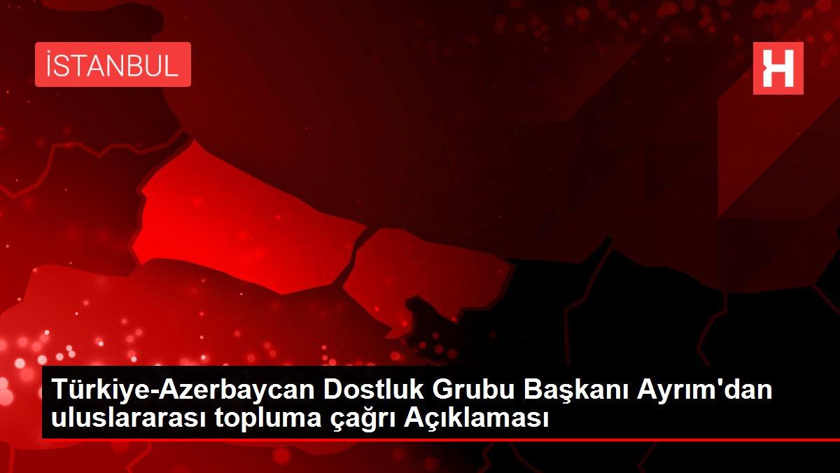 Türkiye-Azerbaycan Dostluk Grubu Başkanı Ayrım'dan uluslararası topluma çağrı Açıklaması
