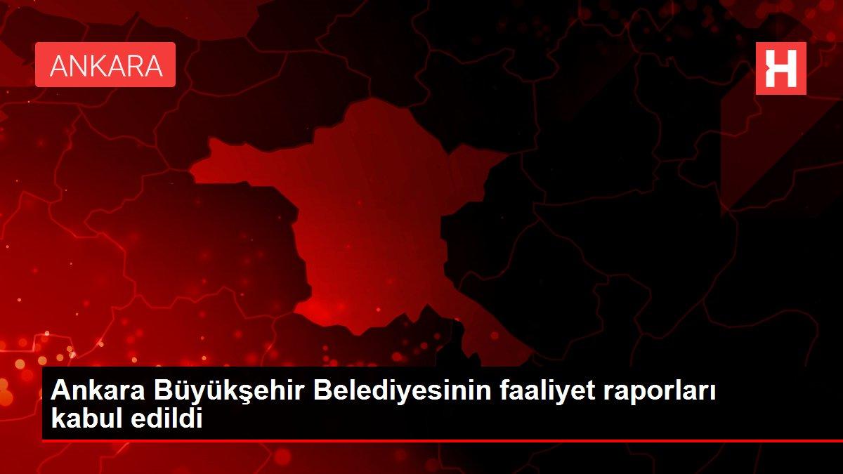 Ankara Büyükşehir Belediyesinin faaliyet raporları kabul edildi